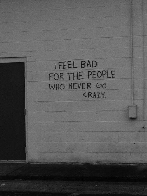 Bad, Crazy, and Never: I FEEL BAD  FOR THE PEOPLE  WHO NEVER GO  CRAZY