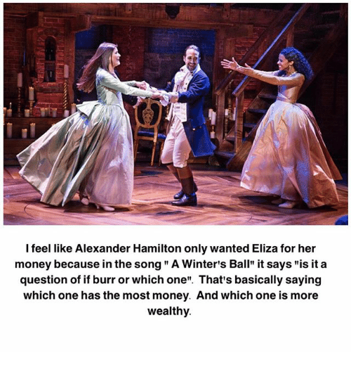 """Memes, Money, and Alexander Hamilton: I feel like Alexander Hamilton only wanted Eliza for her  money because in the song """" A Winter's Ball"""" it says """"is it a  question of if burr or which one"""". That's basically saying  which one has the most money. And which one is more  wealthy"""