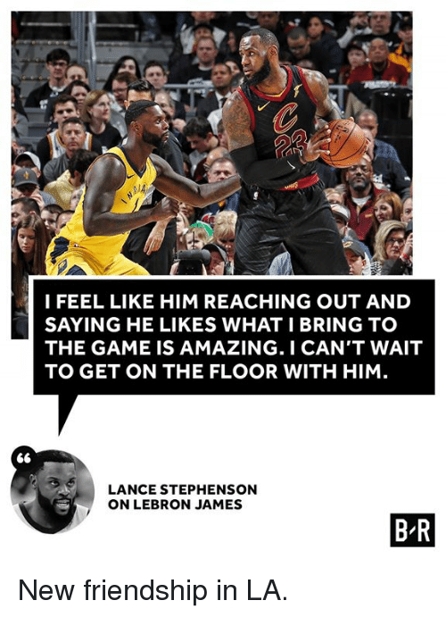 Lance Stephenson, LeBron James, and The Game: I FEEL LIKE HIM REACHING OUT AND  SAYING HE LIKES WHAT I BRING TO  THE GAME IS AMAZING. I CAN'T WAIT  TO GET ON THE FLOOR WITH HIM  LANCE STEPHENSON  ON LEBRON JAMES  B R New friendship in LA.