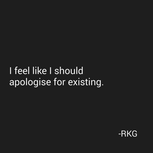 For, Like, and Feel: I feel like I should  apologise for existing.  -RKG