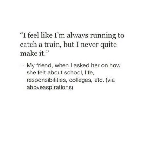 "Life, School, and Quite: ""I feel like I'm always running to  catch a train, but I never quite  make it.""  - My friend, when I asked her on how  she felt about school, life,  responsibilities, colleges, etc. (via  aboveaspirations)"