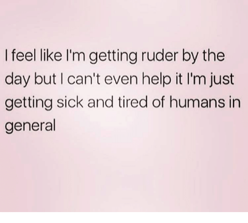 Help, Sick, and Day: I feel like I'm getting ruder by the  day but I can't even help it I'm just  getting sick and tired of humans in  general