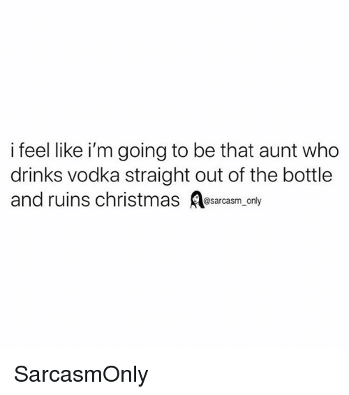 Christmas, Funny, and Memes: i feel like i'm going to be that aunt who  drinks vodka straight out of the bottle  and ruins christmas esarcasm only SarcasmOnly