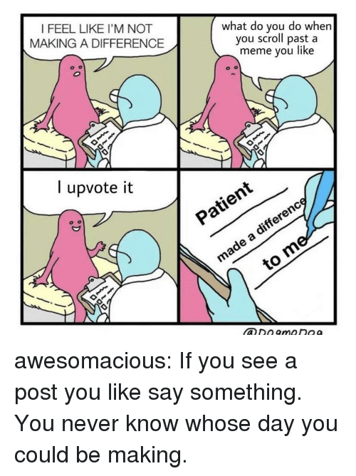 Meme, Tumblr, and Blog: I FEEL LIKE I'M NOT  MAKING A DIFFERENCE  what do you do whern  you scroll past a  meme you like  l upvote it  ヅン  xO awesomacious:  If you see a post you like say something. You never know whose day you could be making.