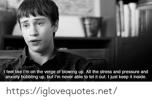 Blowing: I feel like I'm on the verge of blowing up. All the stress and pressure and  anxiety bubbling up, but I'm never able to let it out. I just keep it inside. https://iglovequotes.net/