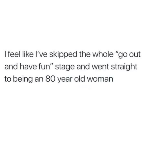 """Old Woman, Humans of Tumblr, and Old: I feel like I've skipped the whole """"go out  and have fun"""" stage and went straight  to being an 80 year old woman"""