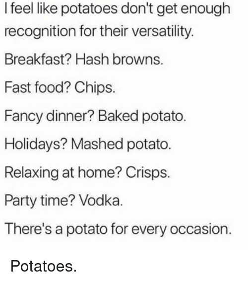 Baked, Dank, and Fast Food: I feel like potatoes don't get enough  recognition for their versatility.  Breakfast? Hash browns.  Fast food? Chips.  Fancy dinner? Baked potato  Holidays? Mashed potato.  Relaxing at home? Crisps.  Party time? Vodka.  There's a potato for every occasion. Potatoes.