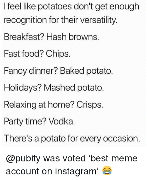 Baked, Fast Food, and Food: I feel like potatoes don't get enough  recognition for their versatility  Breakfast? Hash browns.  Fast food? Chips.  Fancy dinner? Baked potato.  Holidays? Mashed potato  Relaxing at home? Crisps.  Party time? Vodka.  There's a potato for every occasion. @pubity was voted 'best meme account on instagram' 😂