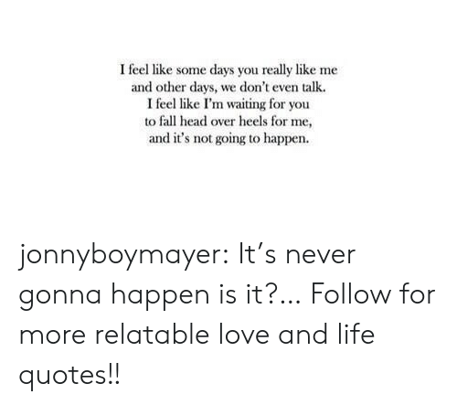 Fall, Head, and Life: I feel like some days you really like me  and other days, we don't even talk  I feel like I'm waiting for you  to fall head over heels for me,  and it's not going to happen jonnyboymayer:  It's never gonna happen is it?…  Follow for more relatable love and life quotes!!