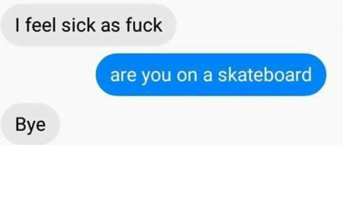 Fucking, Skateboarding, and Fuck: I feel sick as fuck  are you on a skateboard  Bye