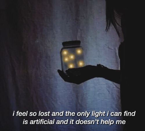 Lost, Help, and Artificial: i feel so lost and the only light i can find  is artificial and it doesn't help me