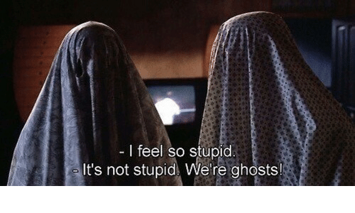 Ghosts, So Stupid, and Feel: I feel so stupid  It's not stupid We re ghosts!