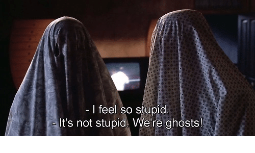 Ghosts, So Stupid, and Feel: - I feel so stupid  It's not stupid We're ghosts!