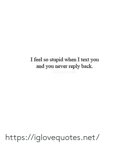 Text, Never, and Back: I feel so stupid when I text you  and you never reply back. https://iglovequotes.net/