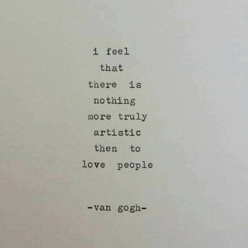 artistic: i feel  that  there is  nothing  more truly  artistic  then to  love people  van gogh-