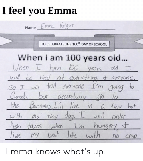 100 Years: I feel you Emma  Name Emmg knight  TO CELEBRATE THE 100th DAY OF SCHOOL  When i am 100 years old...  thi  wh  the Bahoms  li in a tiny hu  wi  ish  ngcry Emma knows what's up.
