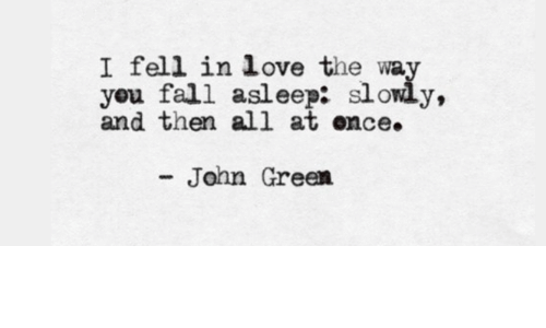 Fall, Love, and John Green: I fell in love the way  you fall asleep: slowly,  and then all at ence.  - John Green