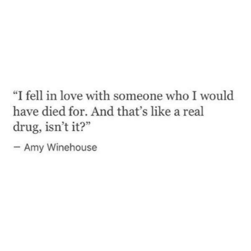 "Love, Amy Winehouse, and Drug: ""I fell in love with someone who I would  have died for. And that's like a real  drug, isn't it?""  Amy Winehouse"