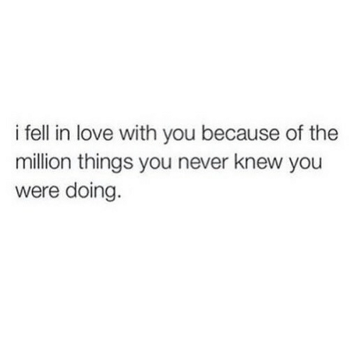 Love, Never, and You: i fell in love with you because of the  million things you never knew you  were doing