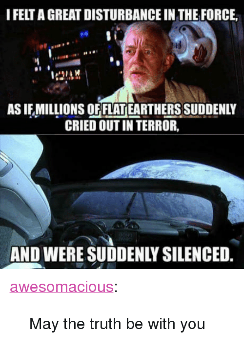 "Tumblr, Blog, and Http: I FELT A GREAT DISTURBANCE IN THE FORCE  es  AS IF MILLIONS OF FLAT EARTHERS SUDDENLY  CRIED OUT IN TERROR,  AND WERE SUDDENLY SILENCED <p><a href=""http://awesomacious.tumblr.com/post/170949062113/may-the-truth-be-with-you"" class=""tumblr_blog"">awesomacious</a>:</p>  <blockquote><p>May the truth be with you</p></blockquote>"