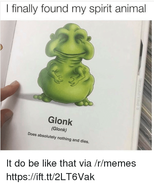 Be Like, Memes, and Animal: I finally found my spirit animal  Glonk  (Glonk)  Does absolutely nothing and dies. It do be like that via /r/memes https://ift.tt/2LT6Vak