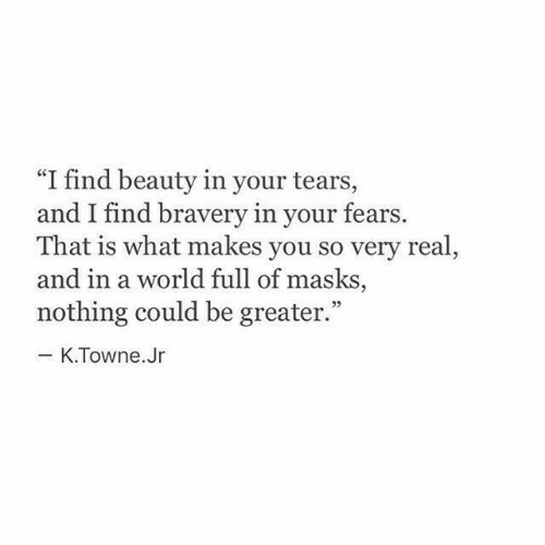 "World, You, and Real: ""I find beauty in your tears,  and I find bravery in your fears.  That is what makes you so very real,  and in a world full of masks,  nothing could be greater.""  - K.Towne.Jr"