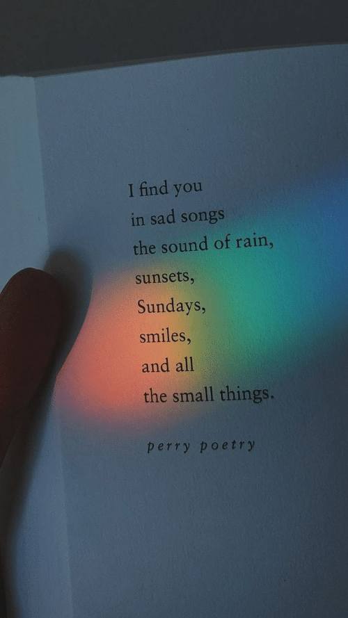 Rain, Songs, and Sad: I find you  in sad songs  the sound of rain,  sunsets,  Sundays,  smiles,  and all  the small things.  perry poetry