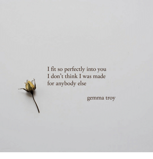 Troy, Fit, and Think: I fit so perfectly into you  I don't think I was made  for anybody else  gemma troy