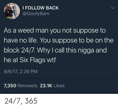 Life, Weed, and Wtf: I FOLLOW BACK  @GoofyBam  As a weed man you not suppose to  have no life. You suppose to be on the  block 24/7. Why I call this nigga and  OC  he at Six Flags wtf  8/6/17, 2:26 PM  7,350 Retweets 23.1K Likes 24/7, 365