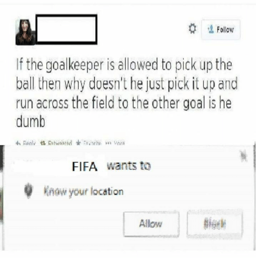 Dumb, Fifa, and Run: 'İ Follow  If the goalkeeper is allowed to pick up the  ball then why doesn't he just pick it up and  run across the field to the other goal is he  dumb  わRealv惚Ritwastid士5s.ority.  VnrR  FIFA wants to  know your location  Allow