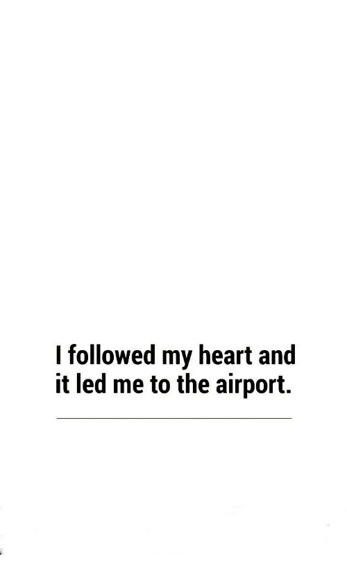 Heart, Led, and My Heart: I followed my heart and  it led me to the airport.