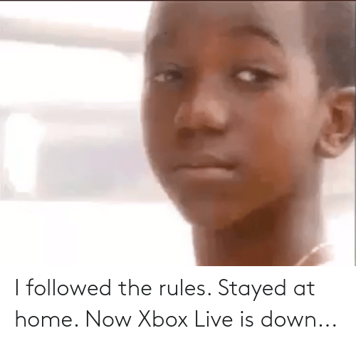 xbox live: I followed the rules. Stayed at home. Now Xbox Live is down...