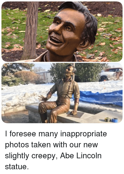 Creepy, Funny, and Taken: I foresee many inappropriate photos taken with our new slightly creepy, Abe Lincoln statue.