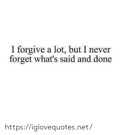 I Never: I forgive a lot, but I never  forget what's said and done https://iglovequotes.net/