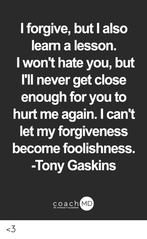 Memes, Forgiveness, and Never: I forgive, but I also  learn a lesson.  I won't hate you, but  I'll never get close  enough for you to  hurt me again. I can't  let my forgiveness  become foolishness.  -Tony Gaskins  coach MD  DR. CHARLES F.GLASSMAN <3