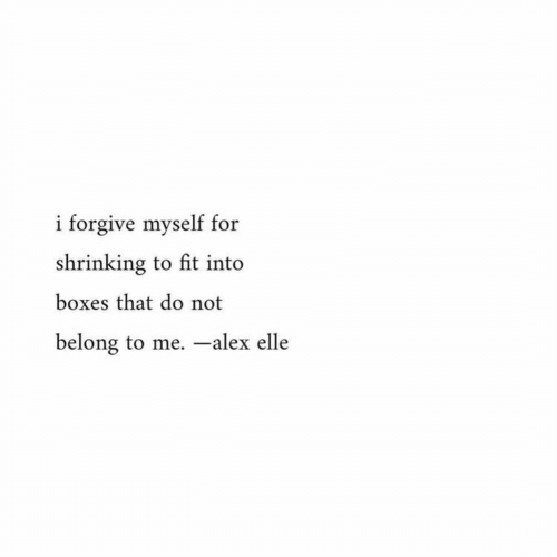 Fit, Alex, and Elle: i forgive myself for  shrinking to fit into  boxes that do not  belong to me. -alex elle