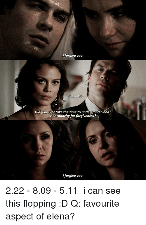 Memes, Time, and Forgiveness: I forgive you.  Did you ever take the time to understand Elena?  Her capacity for forgiveness?  I forgive you. 2.22 - 8.09 - 5.11 ► i can see this flopping :D Q: favourite aspect of elena?