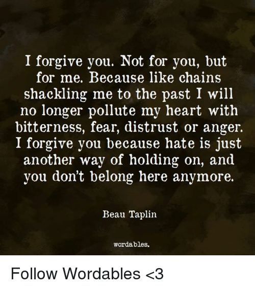 Pollute: I forgive you. Not for you, but  for me. Because like chains  shackling me to the past I will  no longer pollute my heart with  bitterness, fear, distrust or anger.  I forgive you because hate is just  another way of holding on, and  you don't belong here anymore.  Beau Taplin.  wordables. Follow Wordables <3