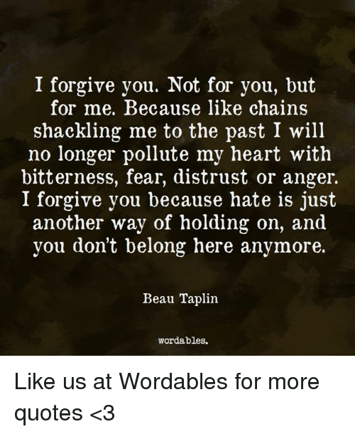 Pollute: I forgive you. Not for you, but  for me. Because like chains  shackling me to the past I will  no longer pollute my heart with  bitterness, fear, distrust or anger.  I forgive you because hate is just  another way of holding on, and  you don't belong here anymore.  Beau Taplin.  wordables. Like us at Wordables for more quotes <3