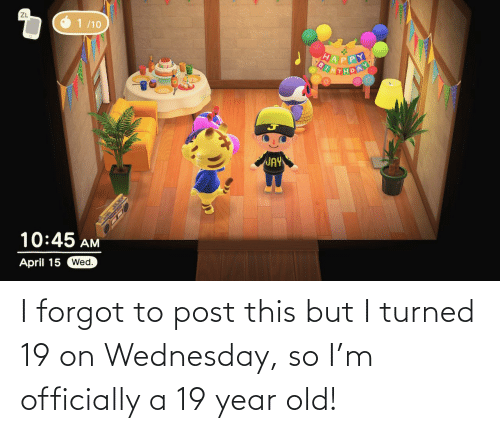 Wednesday, Old, and Post: I forgot to post this but I turned 19 on Wednesday, so I'm officially a 19 year old!