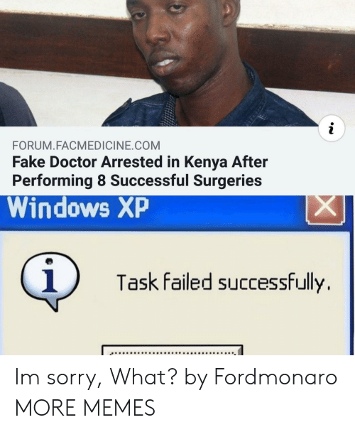 Dank, Doctor, and Fake: i  FORUM.FACMEDICINE.COM  Fake Doctor Arrested in Kenya After  Performing 8 Successful Surgeries  Windows XP  X  i  Task failed successfully Im sorry, What? by Fordmonaro MORE MEMES