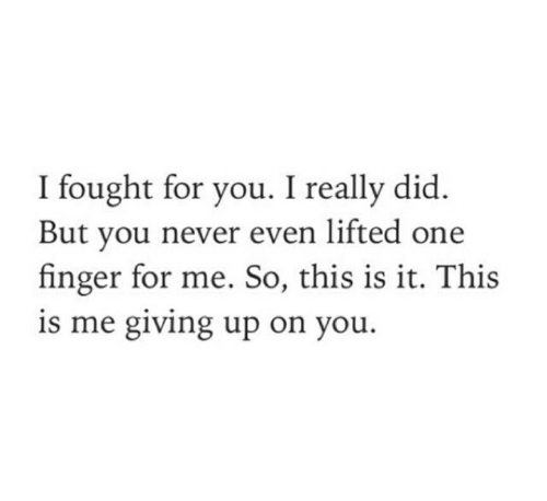Never, One, and Did: I fought for you. I really did  But you never even lifted one  finger for me. So, this is it. This  is me giving up on you.