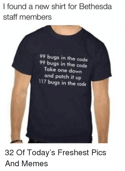 Memes, Today, and Bethesda: I found a new shirt for Bethesda  staff members  99 bugs in the code  99 bugs in the code  Take one down  and patch it up  117 bugs in the code 32 Of Today's Freshest Pics And Memes
