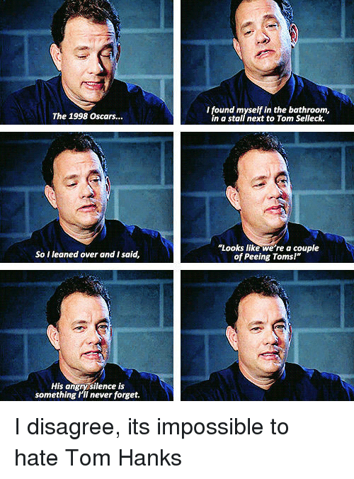 """Oscars, Tom Hanks, and Toms: I found myself in the bathroom,  in a stall next to Tom Selleck.  The 1998 Oscars...  """"Looks like we're a couple  of Peeing Toms!""""  So I leaned over and I said,  His angrysilence is  something I'II never forget. I disagree, its impossible to hate Tom Hanks"""