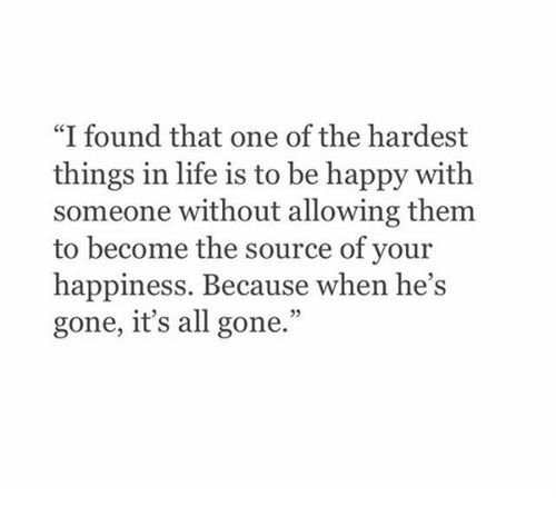 "Hes Gone: ""I found that one of the hardest  things in life is to be happy with  someone without allowing them  to become the source of your  happiness. Because when he's  gone, it's all gone."""