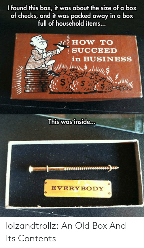 A Box: I found this box, it was about the size of a box  of checks, and it was packed away in a box  full of household items...  HOW TO  SUCCEED  in BUSINESS  This was inside...  EVERYBODY lolzandtrollz:  An Old Box And Its Contents