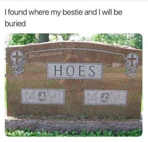 Funny, Hoes, and Buried: I found where my bestie and I will be  buried  @pOurdecisions  HOES  #1  #2  1969-  1969-