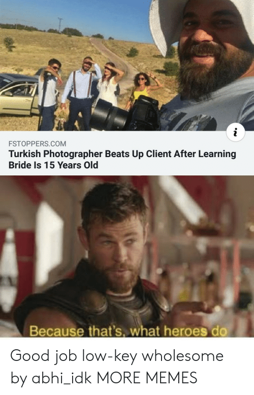 Low key: i  FSTOPPERS.COM  Turkish Photographer Beats Up Client After Learning  Bride Is 15 Years Old  Because that's. what heroes do Good job low-key wholesome by abhi_idk MORE MEMES