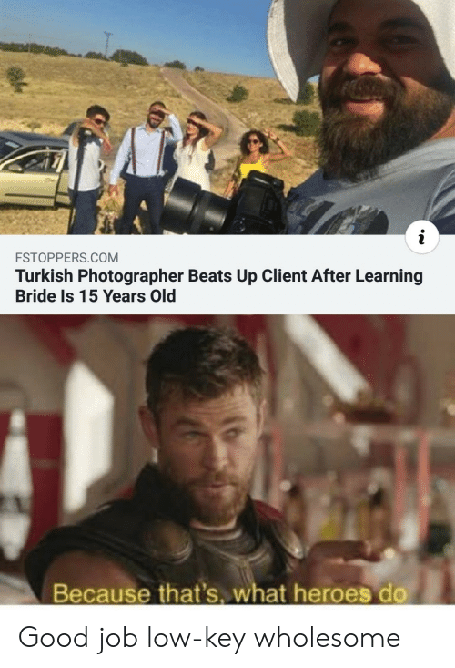 Low key: i  FSTOPPERS.COM  Turkish Photographer Beats Up Client After Learning  Bride Is 15 Years Old  Because that's. what heroes do Good job low-key wholesome