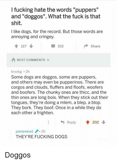 "Dogs, Fucking, and Funny: I fucking hate the words ""puppers""  and ""doggos"". What the fuck is that  shit  I like dogs, for the record. But those words are  annoying and cringey.  127 ↓  102  Share  BEST COMMENTS  krsvbg 2h  Some dogs are doggos, some are puppers,  and others may even be pupperinos. There are  corgos and clouds, fluffers and floofs, woofers  and boofers. The chunky ones are thicc, and the  thin ones are long bois. When they stick out their  tongues, they're doing a mlem, a blep, a blop  They bork. They boof. Once in a while they do  each other a frighten.  Reply  202  panananal.2h  THEY'RE FUCKING DOGS Doggos"